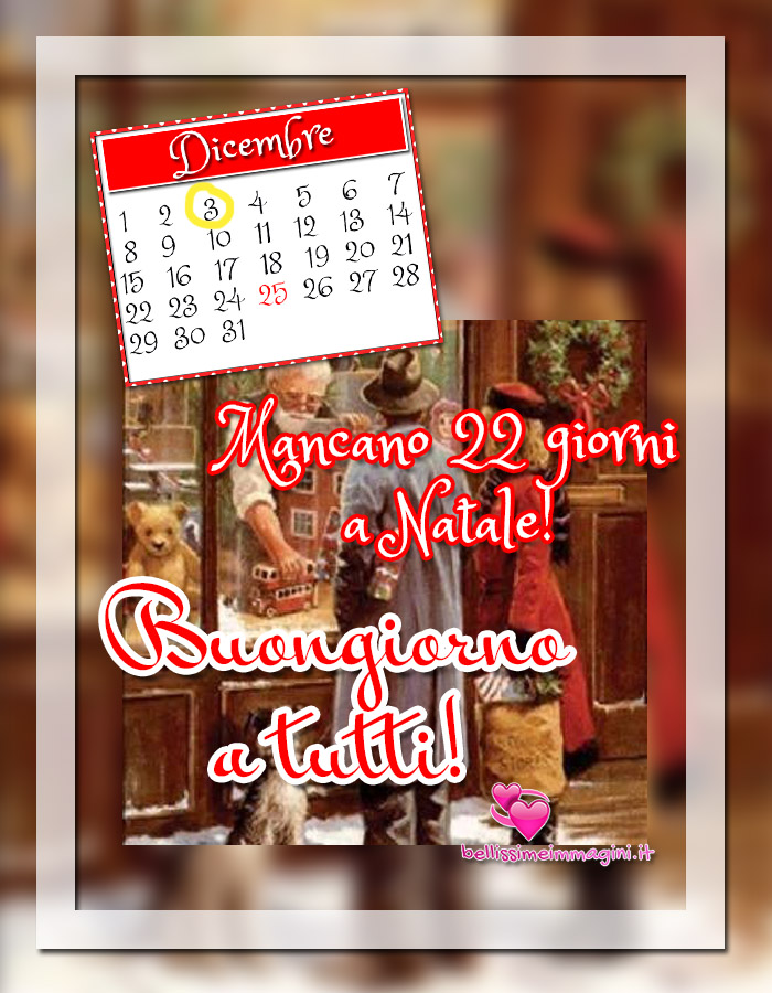 3 Dicembre Buongiorno mancano 22 giorni a Natale